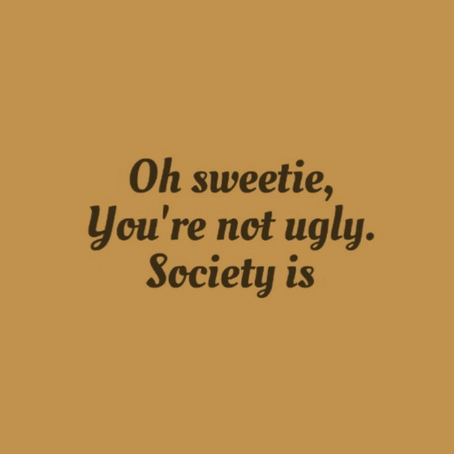 sweetie: Oh sweetie,  you're not ugly.  Society is