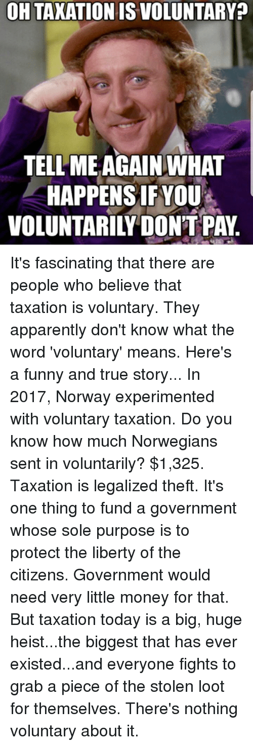 Apparently, Dank, and Funny: OH TAXATION IS VOLUNTARY?  TELL MEAGAIN WHAT  HAPPENSIF YOU  VOLUNTARILYDONT PAY It's fascinating that there are people who believe that taxation is voluntary. They apparently don't know what the word 'voluntary' means.  Here's a funny and true story...  In 2017, Norway experimented with voluntary taxation.  Do you know how much Norwegians sent in voluntarily?  $1,325.  Taxation is legalized theft.   It's one thing to fund a government whose sole purpose is to protect the liberty of the citizens. Government would need very little money for that.  But taxation today is a big, huge heist...the biggest that has ever existed...and everyone fights to grab a piece of the stolen loot for themselves.  There's nothing voluntary about it.