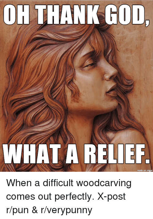 God, Punny, and Amp: OH THANK GOD,  WHAT A RELIEF  made on inngur When a difficult woodcarving comes out perfectly. X-post r/pun & r/verypunny