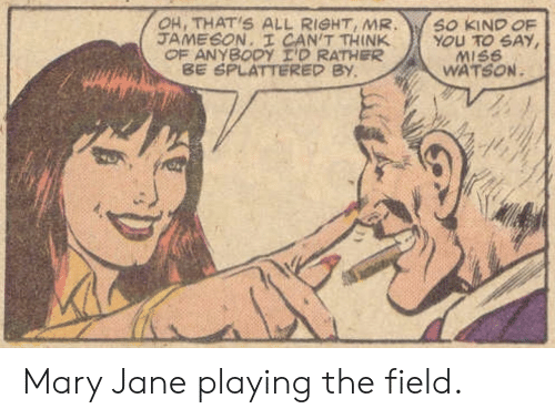 Mary Jane: OH, THAT'S ALL RIGHT, MR  JAMESON. I CAN'T THINK  OF ANYBODY I'D RATHER  BE SPLATTERED BY  SO KIND OF  YOU TO SAY  MISS  WATSON Mary Jane playing the field.
