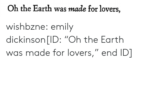 """Emily: Oh the Earth was made for lovers, wishbzne: emily dickinson[ID:""""Oh the Earth was made for lovers,"""" end ID]"""