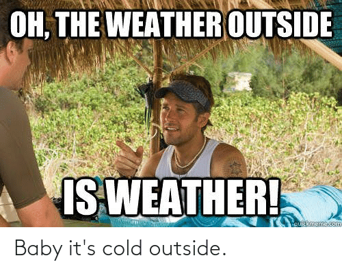 Baby, It's Cold Outside: OH, THE WEATHER OUTSIDE  IS WEATHER!  quickmeme.com Baby it's cold outside.