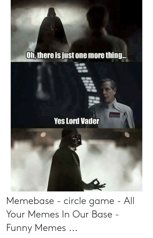 Circle Game Memes: Oh, there is just one more thing  Yes Lord Vader Memebase - circle game - All Your Memes In Our Base - Funny Memes ...