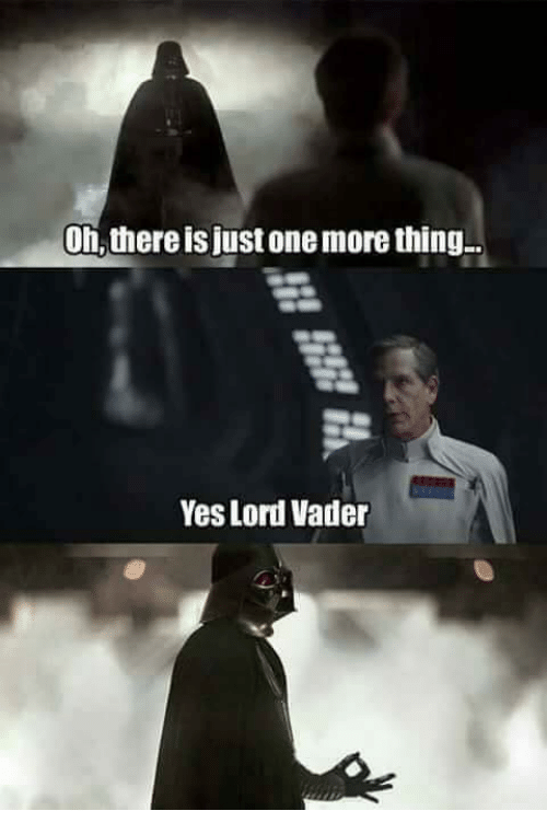 Yes Lord: Oh,thereis justonemore thing..  Yes Lord Vader