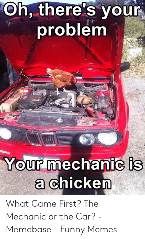 Funny Mechanic Memes: Oh, there's your  problenm  Your mechanic is  chicken What Came First? The Mechanic or the Car? - Memebase - Funny Memes