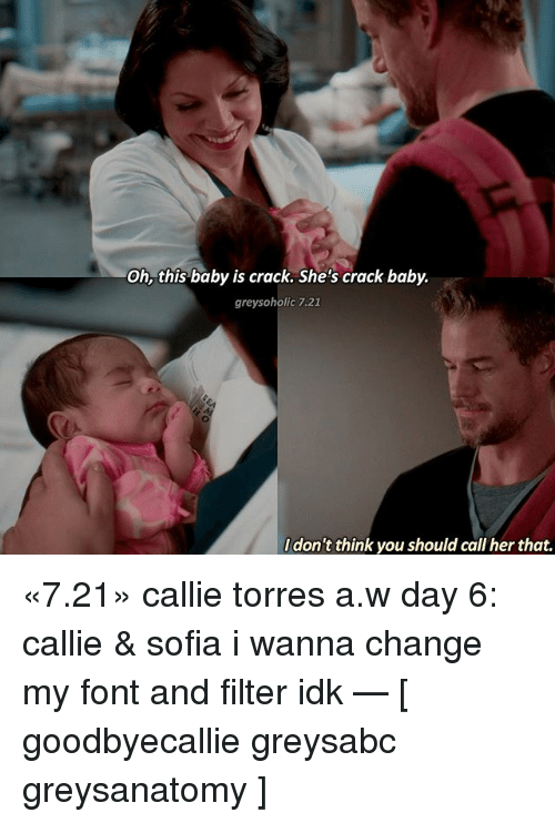callie torres: Oh, this baby is crack. She's crack baby.  greysoholic 7.21  don't think you should call her that. «7.21» callie torres a.w day 6: callie & sofia i wanna change my font and filter idk — [ goodbyecallie greysabc greysanatomy ]