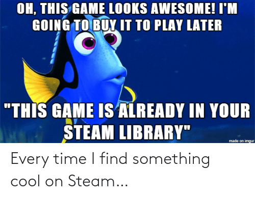 "Library: OH, THIS GAME LOOKS AWESOME! I'M  GOING TO BUY IT TO PLAY LATER  ""THIS GAME IS ALREADY IN YOUR  STEAM LIBRARY""  made on imgur Every time I find something cool on Steam…"