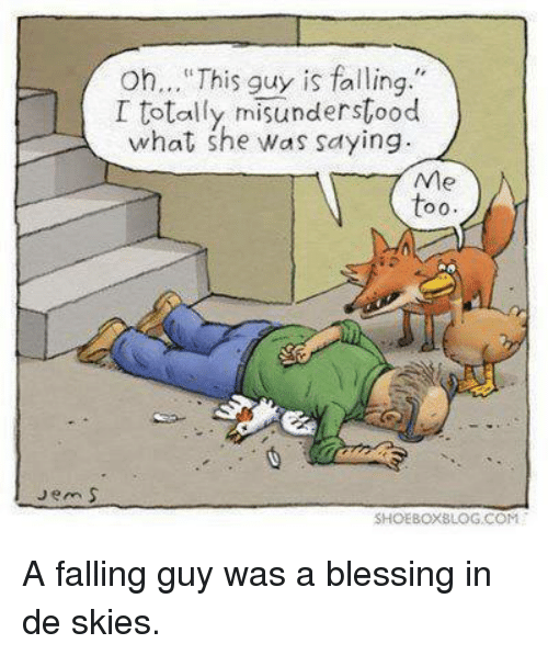 "Fall: oh... This guy is falling.""  I totally misunderstood  what she was saying.  Ne  O 0.  Jem S  SHOEBOXBLOG COM A falling guy was a blessing in de skies."