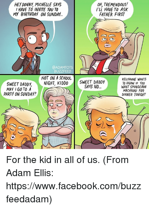 Buzzfees: OH, TREMENDOUS!  HEY DONNy MICHELLE SAYC  I HAVE TO INVITE YOU TO  I'll HAVE TO ASK  My BIRTHDAY ON SUNDAY.  FATHER FIRST  @ADAMTOTS  BUZZFEED  NOT ON A SCHOOL  KELLy ANNE WANTS  SWEET DADD y NIGHT KIDDO  SWEET DADDy  MAY I GO TO A  SAYS NO  TO KNOW IF YOU  WANT SPONGEBOB  MACARONI FOR  PARTY ON SUNDAy?  s DINNER TONIGHT For the kid in all of us. (From Adam Ellis: https://www.facebook.com/buzzfeedadam)