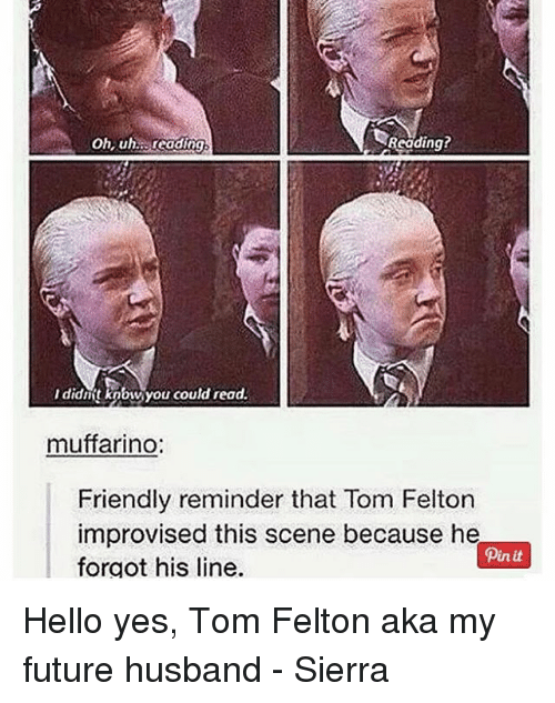 Future, Hello, and Memes: oh, uh reading  Reading?  Ididnt kobw you could read.  d ead  muffarino:  Friendly reminder that Tom Felton  improvised this scene because he  forgot his line.  Pin it Hello yes, Tom Felton aka my future husband - Sierra