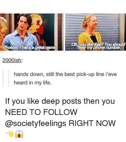 still the best: Oh voulike that? You should  Phoebel That's a great name  ear myphone number.  2000ish  hands down, still the best pick-up line i'eve  heard in my life. If you like deep posts then you NEED TO FOLLOW @societyfeelings RIGHT NOW 👈😱