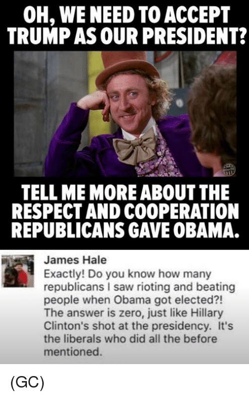 Hillary Clinton, Memes, and Riot: OH, WE NEED TO ACCEPT  TRUMP ASOUR PRESIDENT?  TELL ME MORE ABOUT THE  RESPECT AND COOPERATION  REPUBLICANS GAWE0BAMA.  James Hale  Exactly! Do you know how many  republicans saw rioting and beating  people when Obama got elected?!  The answer is zero, just like Hillary  Clinton's shot at the presidency. It's  the liberals who did all the before  mentioned. (GC)