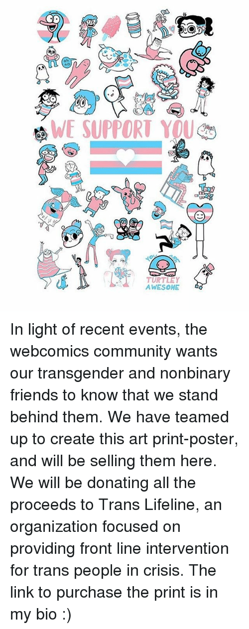 Community, Friends, and Memes: oh  WE SUPPORT YOU  TURTLEY  AWESOME In light of recent events, the webcomics community wants our transgender and nonbinary friends to know that we stand behind them. We have teamed up to create this art print-poster, and will be selling them here. We will be donating all the proceeds to Trans Lifeline, an organization focused on providing front line intervention for trans people in crisis. The link to purchase the print is in my bio :)