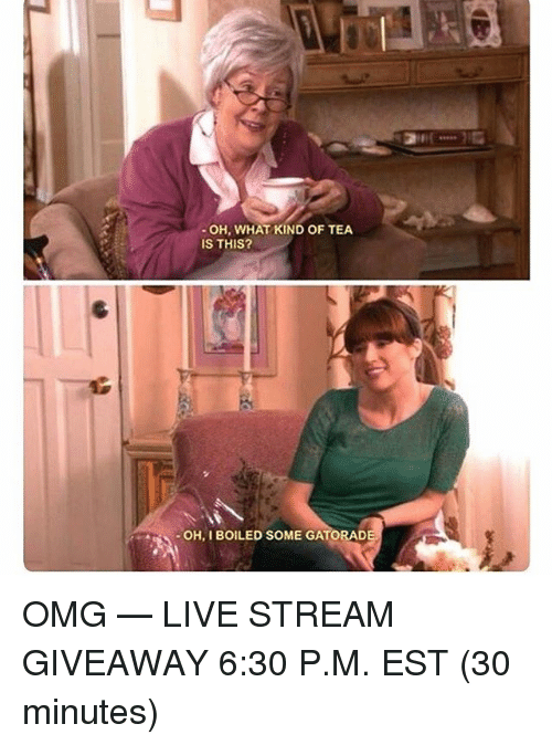 "Memes, Omg, and Live: "" OH, WHAT KIND OF TEA  IS THIS?  OH, I BOILED SOME GATORAD OMG — LIVE STREAM GIVEAWAY 6:30 P.M. EST (30 minutes)"