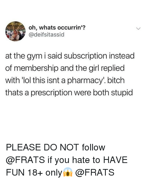 Bitch, Gym, and Lol: oh, whats occurrin'?  @deifsitassid  at the gym i said subscription instead  of membership and the girl replied  with lol this isnt a pharmacy. bitch  thats a prescription were both stupid PLEASE DO NOT follow @FRATS if you hate to HAVE FUN 18+ only😱 @FRATS
