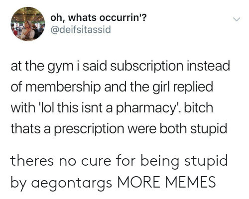 Prescription: oh, whats occurrin'?  @deifsitassid  at the gym i said subscription instead  of membership and the girl replied  with 'lol this  thats a prescription were both stupid  isnt a pharmacy'. bitch theres no cure for being stupid by aegontargs MORE MEMES