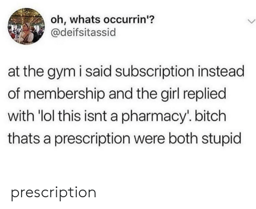 """Prescription: oh, whats occurrin'?  @deifsitassid  at the gym i said subscription instead  of membership and the girl replied  with """"lol this isnt a pharmacy. bitch  thats a prescription were both stupid prescription"""