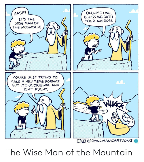 Cartoons: OH, WISE ONE  BLESS ME WITH  YOUR WISDOM  GASP!  IT'S THE  WISE MAN OF  THE MOUNTAIN!  YOU'RE JUST TRYING To  MAKE A NEW MEME FORMAT,  BUT IT'S UNORIGINAL AND  I5N'T FUNNY  O@GALLMAN CARTOONS The Wise Man of the Mountain