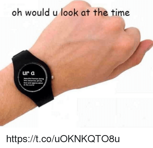 Beautiful, Love, and Memes: oh would u look at the time  ur a  beautiful human being  who deserves all the  love and appreciation  in the world https://t.co/uOKNKQTO8u