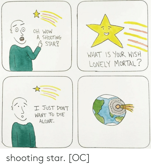 shooting star: OH WOW  A SHOOTING  STARY  NHAT IS YoUR WISH  LONELY MORTAL?  I JUST DON'T  WANT TO DE  ALONE. shooting star. [OC]