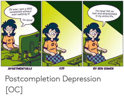 ben: Oh wow, I got a 100%  completion without  even realizing it!  I've never felt so  lost and directionless  in my entire life.  I'm done!  APARTMENTVILLE  300  029  BY BEN GOWEN Postcompletion Depression [OC]