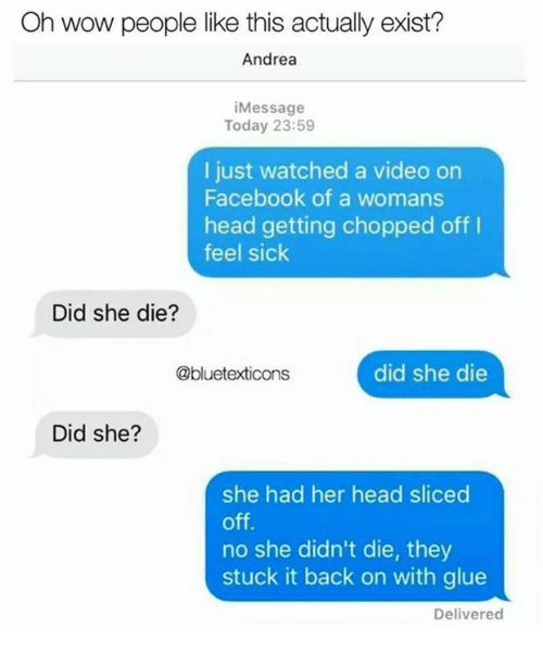 Feeling Sick: Oh wow people like this actually exist?  Andrea  iMessage  Today 23:59  I just watched a video on  Facebook of a womans  head getting chopped off I  feel sick  Did she die?  @bluetexticons  did she die  Did she?  she had her head sliced  off.  no she didn't die, they  stuck it back on with glue  Delivered