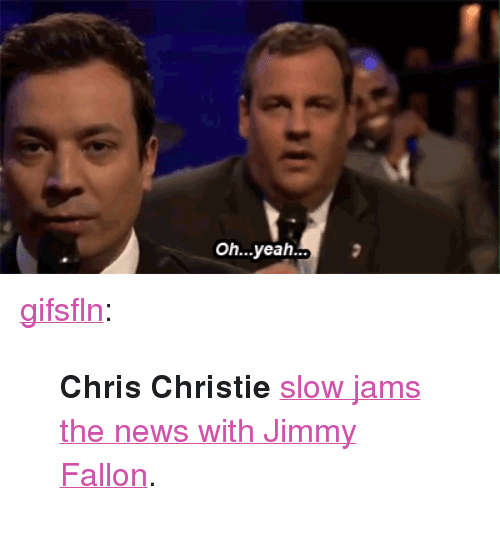 "Chris Christie: Oh...yeah.. <p><a class=""tumblr_blog"" href=""http://gifsfln.tumblr.com/post/52850975004/chris-christie-slow-jams-the-news-with-jimmy"" target=""_blank"">gifsfln</a>:</p> <blockquote> <p><strong>Chris Christie</strong> <a href=""http://gtcha.me/11AWPwY"" target=""_blank"">slow jams the news with Jimmy Fallon</a>.</p> </blockquote>"