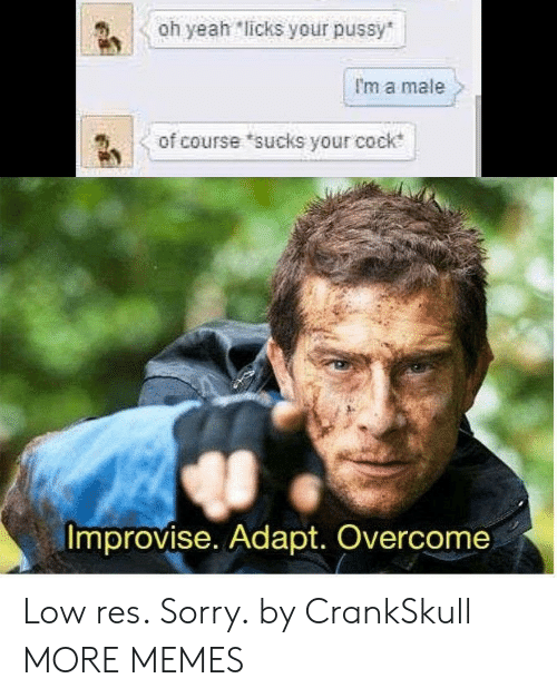 licks: Oh yeah licks your pussy  I'm a male  of course sucks your cock  Improvise. Adapt. Overcome Low res. Sorry. by CrankSkull MORE MEMES