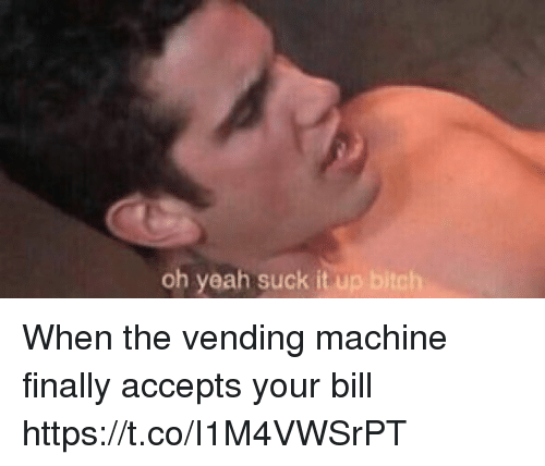 Bitch, Memes, and Yeah: oh yeah suck it up bitch When the vending machine finally accepts your bill https://t.co/I1M4VWSrPT