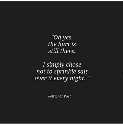 "Sprinkle Salt: ""Oh yes  the hurt is  still there  I simply chose  not to sprinkle salt  over it every night. '""  Petrichor Poet"