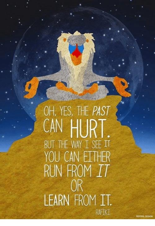 Ethered: OH, YES, THE PAST  HURT  BUT THE WAY I SEE IT  YOU CAN ETHER  RUN FROM IT  OR  LEARN FROM IT.  RAFIK