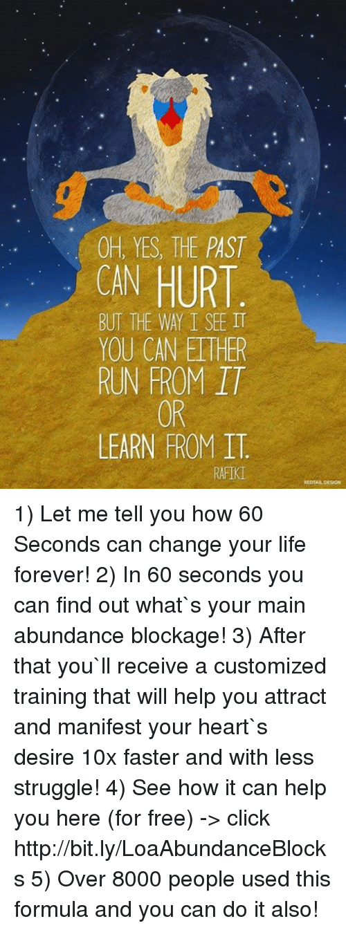 Ethered: OH, YES, THE PAST  HURT  BUT THE WAY I SEE IT  YOU CAN ETHER  RUN FROM IT  OR  LEARN FROM IT.  RAFIK 1) Let me tell you how 60 Seconds can change your life forever! 2) In 60 seconds you can find out what`s your main abundance blockage! 3) After that you`ll receive a customized training that will help you attract and manifest your heart`s desire 10x faster and with less struggle!  4) See how it can help you here (for free) -> click http://bit.ly/LoaAbundanceBlocks 5) Over 8000 people used this formula and you can do it also!