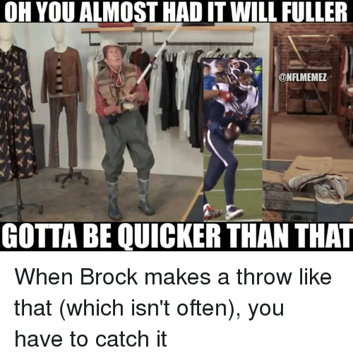 Nfl, Brock, and Fuller: OH YOU ALMOSTHADITWILL FULLER  @NFLMEMEZ  GOTTABE QUICKER THAN THAT When Brock makes a throw like that (which isn't often), you have to catch it