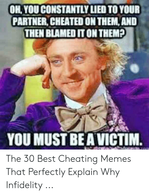 Cheating Spouse Meme: OH, YOU CONSTANTLY LIED TO YOUR  PARTNER, CHEATED ON THEM,AND  THEN BLAMED IT ON THEM?  YOU MUST BEA VICTIM. The 30 Best Cheating Memes That Perfectly Explain Why Infidelity ...