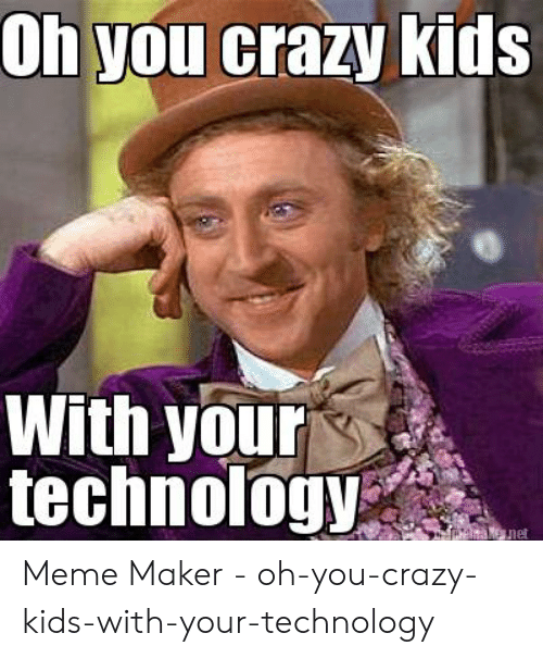 Technology Meme: Oh you crazy kids  With your  technology  Me net Meme Maker - oh-you-crazy-kids-with-your-technology