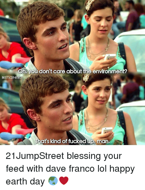 Happy Earth Day: Oh, you don't care about the environmen  BESTSCENESIG  That's kind of fu  ed up man. 21JumpStreet blessing your feed with dave franco lol happy earth day 🌏❤️