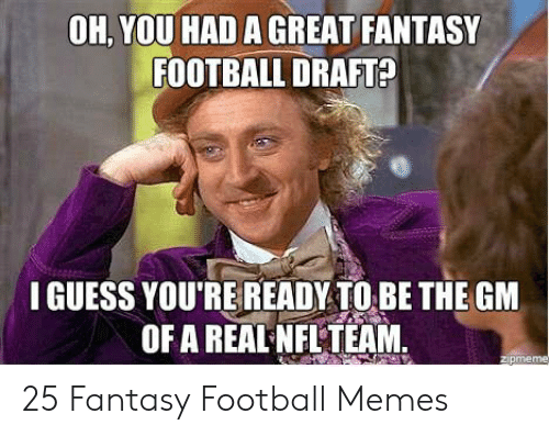 Fantasy Football Commissioner: OH, YOU HAD A GREAT FANTASY  FOOTBALL DRAFTA  I GUESS YOU'RE READY TO BE THE GM  OF A REALNFL TEAM. 25 Fantasy Football Memes