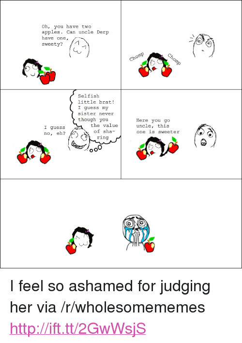 """sweety: Oh, you have two  apples. Can uncle Der  have one,  sweety?  Selfisłh  little brat!  I guess my  sister never  though you  the value  of sha-  ring  Here you go  uncle, this  one is sweeter  I guess  no, eh? <p>I feel so ashamed for judging her via /r/wholesomememes <a href=""""http://ift.tt/2GwWsjS"""">http://ift.tt/2GwWsjS</a></p>"""