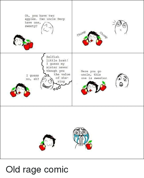 sweety: Oh, you have two  apples. Can uncle Derp  have one,  sweety?  Selfish  little brat!  I guess my  sister never  though you  the value  of sha-  ring  Here you go  uncle, this  one 1S Sweeter  I guess  no, eh? <p>Old rage comic</p>