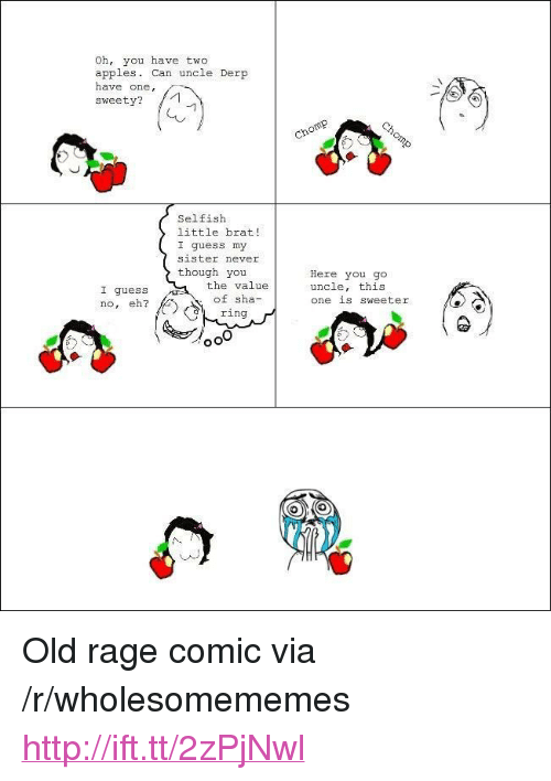 """sweety: Oh, you have two  apples. Can uncle Derp  have one,  sweety?  Selfish  little brat!  I guess my  sister never  though you  the value  of sha-  ring  Here you go  uncle, this  one 1S Sweeter  I guess  no, eh? <p>Old rage comic via /r/wholesomememes <a href=""""http://ift.tt/2zPjNwl"""">http://ift.tt/2zPjNwl</a></p>"""