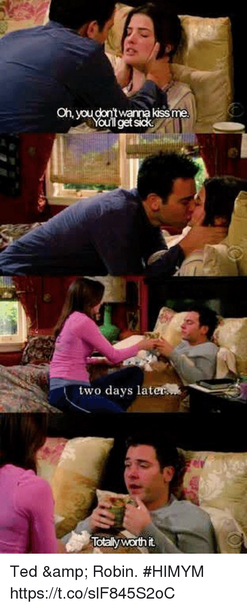 Memes, Ted, and Sick: Oh, you  kissme  get sick  two days later  Totaly worth it Ted & Robin. #HIMYM https://t.co/slF845S2oC