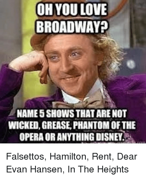 in the heights: OH YOU LOVE  BROADWAY?  NAME 5 SHOWS THAT ARE NOT  WICKED, GREASE, PHANTOM OFTHE  OPERA OR ANYTHING DISNEY Falsettos, Hamilton, Rent, Dear Evan Hansen, In The Heights