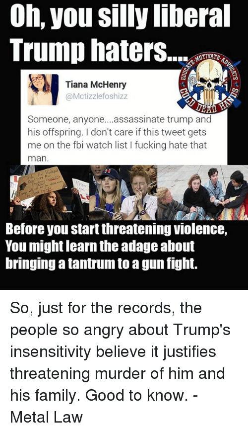 Assassination, Fbi, and Memes: Oh, you silly liberal  Trump haters...  Tiana McHenry  Mctizzlefoshizz  Someone, anyone....assassinate trump and  his offspring. don't care if this tweet gets  me on the fbi watch list l fucking hate that  man  Before you startthreatening violence,  You might learn the adage about  bringing a tantrum to agun fight. So, just for the records, the people so angry about Trump's insensitivity believe it justifies threatening murder of him and his family.  Good to know. - Metal Law