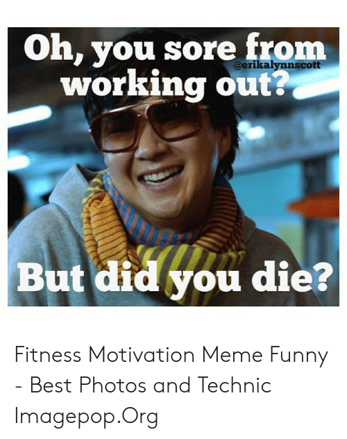 Funny Workout Memes: Oh, you sore from  working out?  @erikalynnscott  But did you die? Fitness Motivation Meme Funny - Best Photos and Technic Imagepop.Org