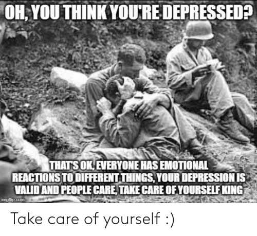 oh you: OH, YOU THINK YOU'RE DEPRESSED?  THATS OK, EVERYONE HAS EMOTIONAL  REACTIONS TO DIFFERENT THINGS, YOUR DEPRESSION IS  VALID AND PEOPLE CARE, TAKE CARE OF YOURSELF KING  imgfip.com Take care of yourself :)