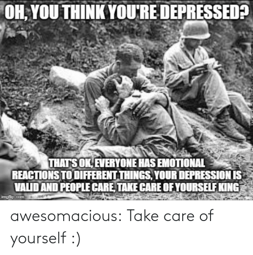 oh you: OH, YOU THINK YOU'RE DEPRESSED?  THATS OK, EVERYONE HAS EMOTIONAL  REACTIONS TO DIFFERENT THINGS, YOUR DEPRESSION IS  VALID AND PEOPLE CARE, TAKE CARE OF YOURSELF KING  imgfip.com awesomacious:  Take care of yourself :)