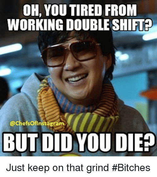 But Did You Die: OH, YOU TIRED FROM  WORKING DOUBLE SHIFT  Cachefsoflnstagram  BUT DID YOU DIE? Just keep on that grind #Bitches
