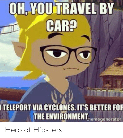 hipsters: OH.YOU TRAVEL BY  ITELEPORT VIA CYCLONES. ITS BETTER FOR  THE ENVIRONMENT  UNMENhiemegenerator. Hero of Hipsters