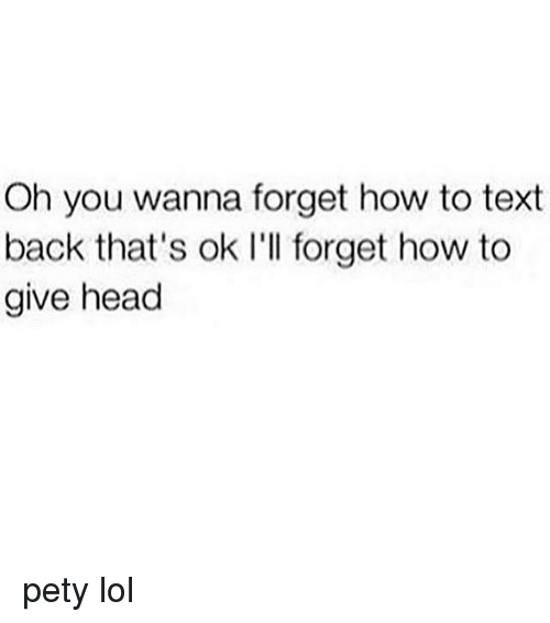 give head: Oh you wanna forget how to text  back that's ok I'll forget how to  give head pety lol