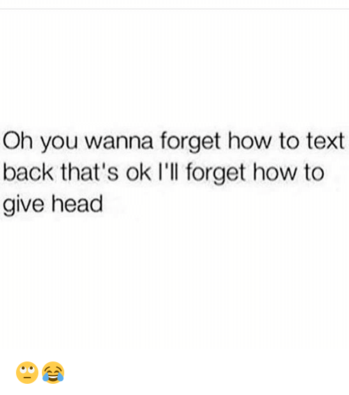 Head, Memes, and How To: Oh you wanna forget how to text  back that's ok I'll forget how to  give head 🙄😂